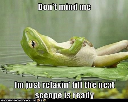 Don't mind me  Im just relaxin' till the next sccope is ready