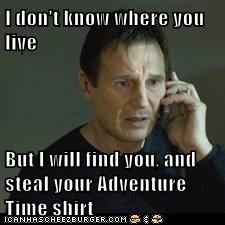 I don't know where you live  But I will find you, and steal your Adventure Time shirt