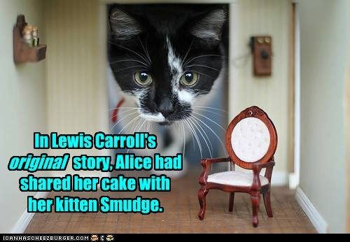 In Lewis Carroll's original story, Alice had shared her cake with her kitten Smudge.