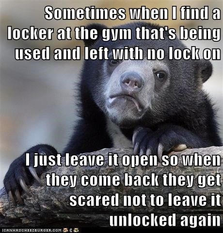 Sometimes when I find a locker at the gym that's being used and left with no lock on  I just leave it open so when they come back they get scared not to leave it unlocked again