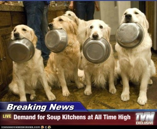 Breaking News - Demand for Soup Kitchens at All Time High