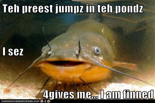 Teh preest jumpz in teh pondz I sez 4gives me... I am finned