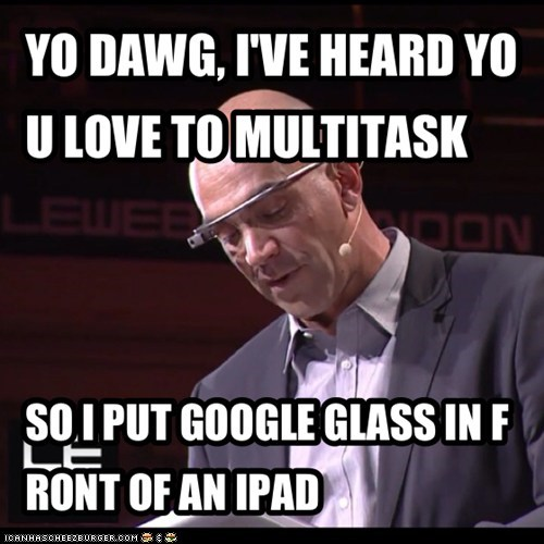YO DAWG, I'VE HEARD YOU LOVE TO MULTITASK