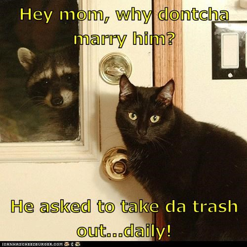 Hey mom, why dontcha marry him? He asked to take da trash out...daily!