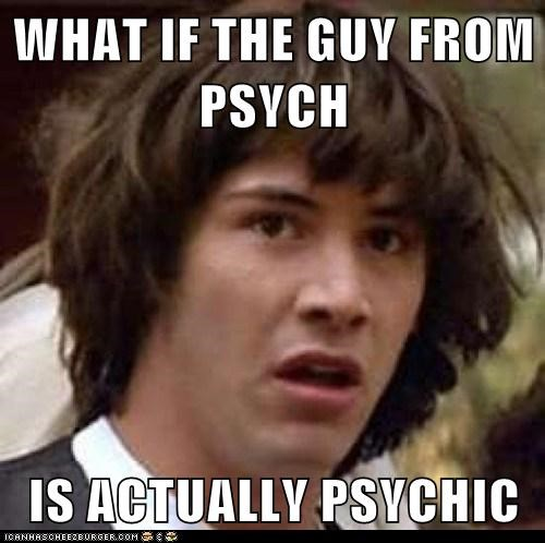 WHAT IF THE GUY FROM PSYCH  IS ACTUALLY PSYCHIC