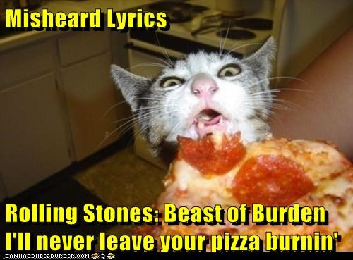 Misheard Lyrics  Rolling Stones: Beast of Burden      I'll never leave your pizza burnin'