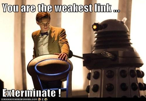 You are the weakest link ...   Exterminate !