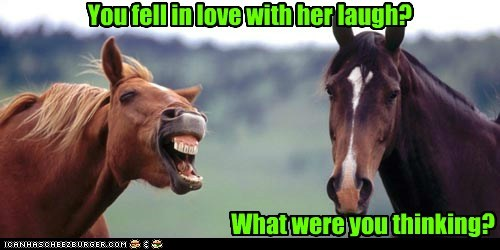 You fell in love with her laugh?