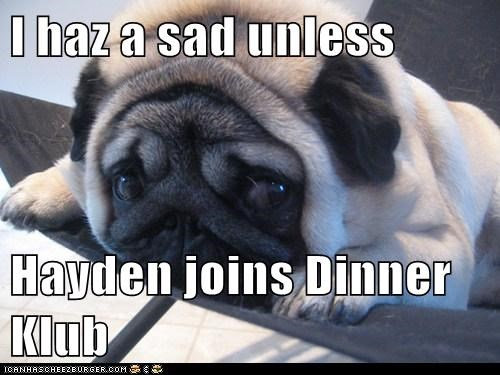 I haz a sad unless  Hayden joins Dinner Klub
