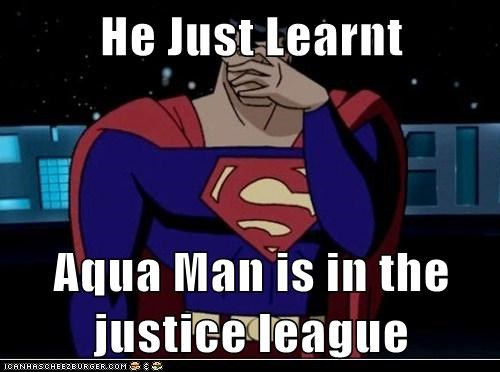 He Just Learnt   Aqua Man is in the justice league