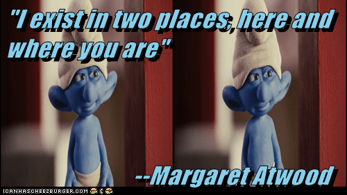 """I exist in two places, here and where you are""                             --Margaret Atwood"