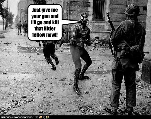 Just give me your gun and I'll go and kill that Hitler fellow now!!