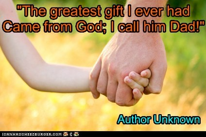 """The greatest gift I ever had Came from God; I call him Dad!"""