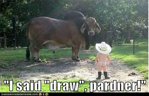"""I said ""draw"", pardner!"""