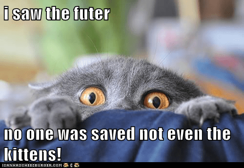 i saw the futer  no one was saved not even the kittens!