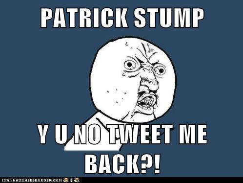 PATRICK STUMP  Y U NO TWEET ME BACK?!