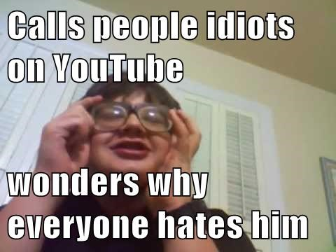 Calls people idiots on YouTube  wonders why everyone hates him