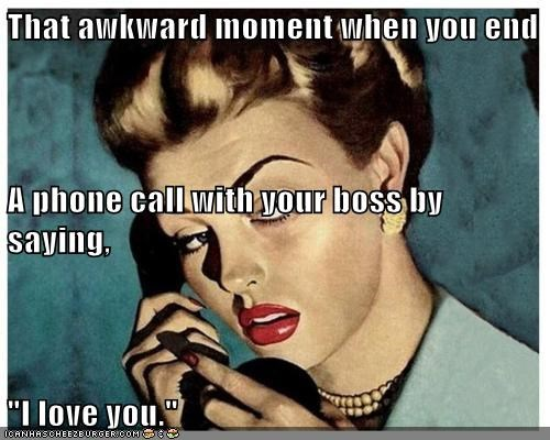 "That awkward moment when you end A phone call with your boss by saying, ""I love you."""
