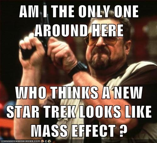 AM I THE ONLY ONE AROUND HERE  WHO THINKS A NEW STAR TREK LOOKS LIKE MASS EFFECT ?