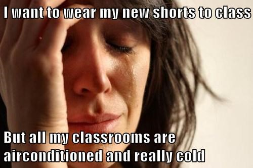 I want to wear my new shorts to class  But all my classrooms are airconditioned and really cold