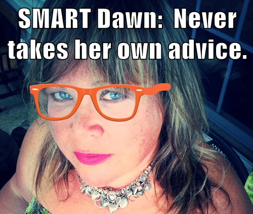 SMART Dawn:  Never takes her own advice.