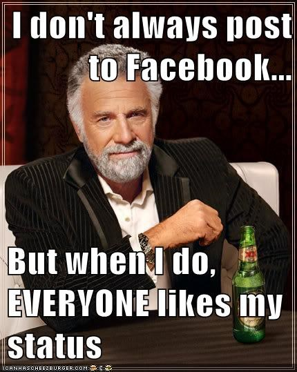I don't always post to Facebook...  But when I do, EVERYONE likes my status