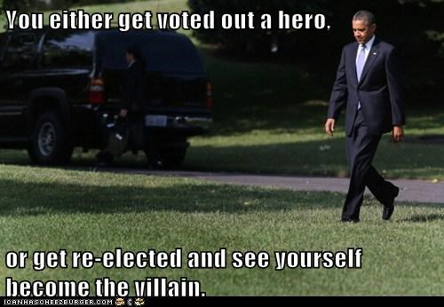 You either get voted out a hero,   or get re-elected and see yourself become the villain.