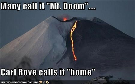 "Many call it ""Mt. Doom""....  Carl Rove calls it ""home"""