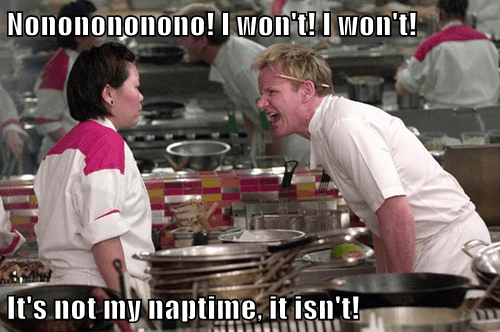 Nononononono! I won't! I won't!                   It's not my naptime, it isn't!