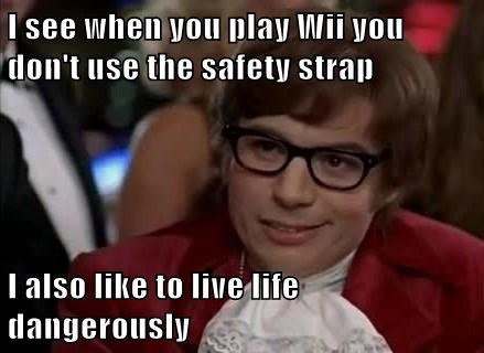 I see when you play Wii you don't use the safety strap  I also like to live life dangerously