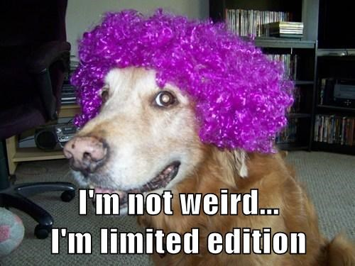 I'm not weird...                                I'm limited edition
