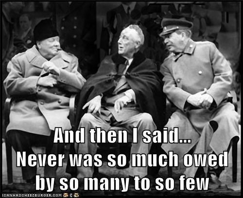 And then I said...              Never was so much owed by so many to so few