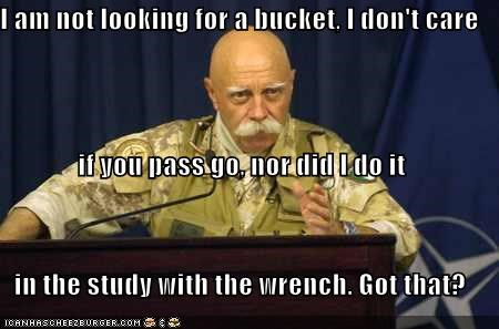 I am not looking for a bucket, I don't care if you pass go, nor did I do it in the study with the wrench. Got that?