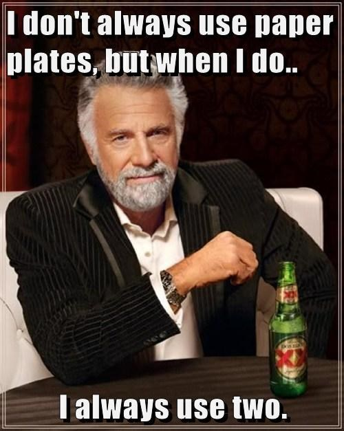 I don't always use paper plates, but when I do..  I always use two.