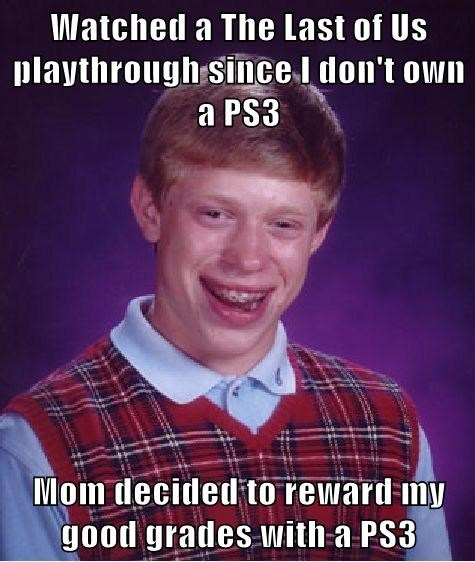 Watched a The Last of Us playthrough since I don't own a PS3  Mom decided to reward my good grades with a PS3