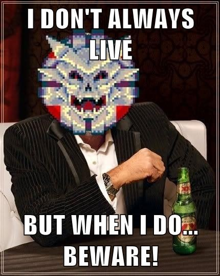 I DON'T ALWAYS LIVE  BUT WHEN I DO... BEWARE!