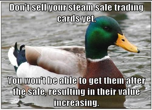 Don't sell your steam sale trading cards yet.  You won't be able to get them after the sale, resulting in their value increasing.