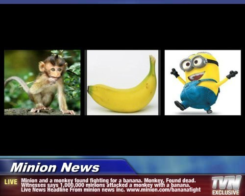 Minion News - Minion and a monkey found fighting for a banana. Monkey, Found dead. Witnesses says 1,000,000 minions attacked a monkey with a banana. Live News Headline From minion news inc. www.minion.com/bananafight