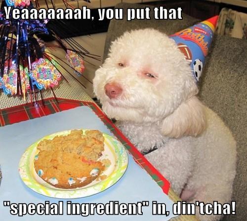"Yeaaaaaaah, you put that  ""special ingredient"" in, din'tcha!"
