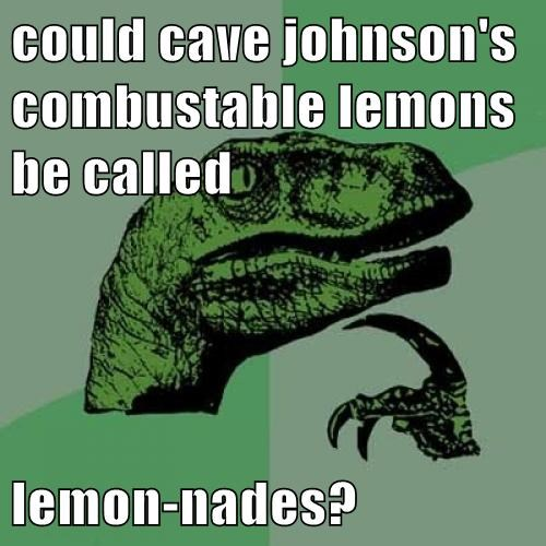 could cave johnson's combustable lemons be called  lemon-nades?
