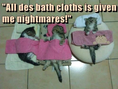 """All des bath cloths is given me nightmares!"""
