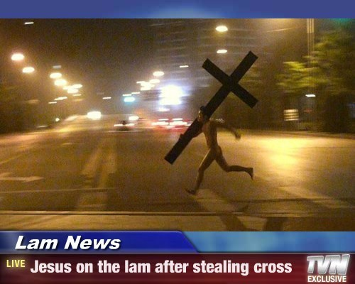 Lam News - Jesus on the lam after stealing cross