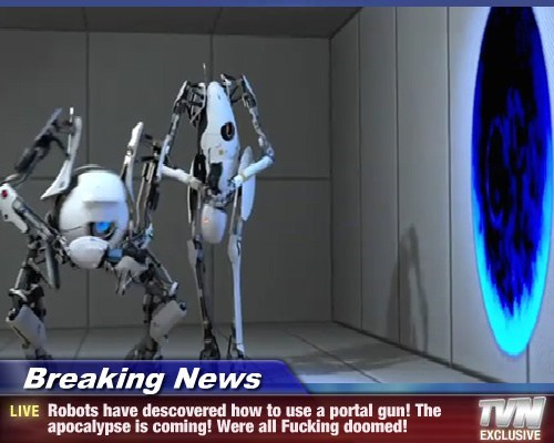 Breaking News - Robots have descovered how to use a portal gun! The apocalypse is coming! Were all Fucking doomed!