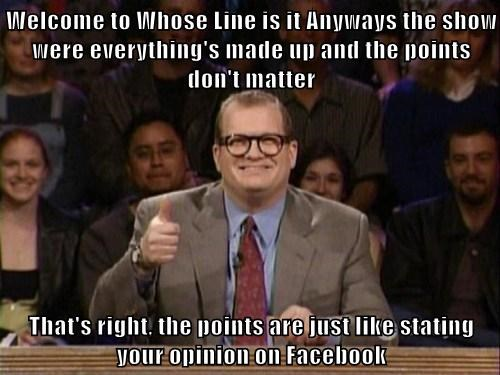 Welcome to Whose Line is it Anyways the show were everything's made up and the points don't matter  That's right, the points are just like stating your opinion on Facebook