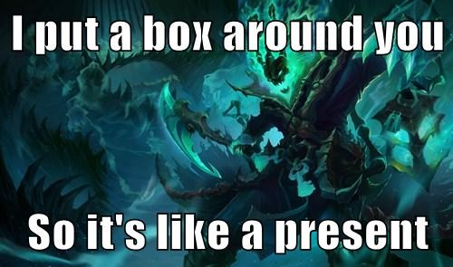 I put a box around you  So it's like a present