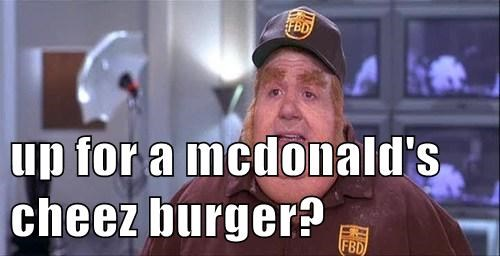 up for a mcdonald's cheez burger?