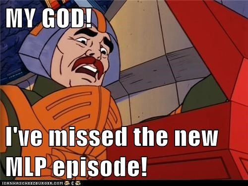 MY GOD!  I've missed the new MLP episode!
