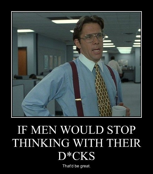 IF MEN WOULD STOP THINKING WITH THEIR D*CKS