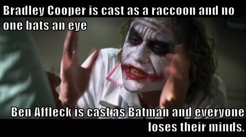 Bradley Cooper is cast as a raccoon and no one bats an eye  Ben Affleck is cast as Batman and everyone loses their minds.