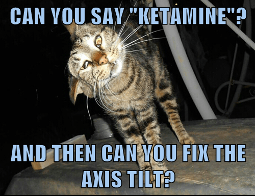 "CAN YOU SAY ""KETAMINE""?  AND THEN CAN YOU FIX THE AXIS TILT?"